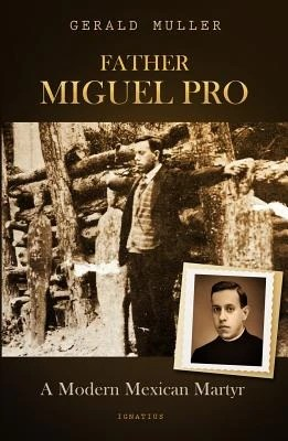 Father Miguel Pro: A Modern Mexican Martyr by Muller, Gerald