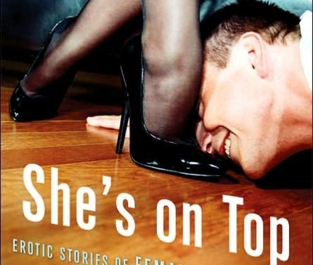 Shes On Top Erotic Stories Of Female Dominance And Male Submission