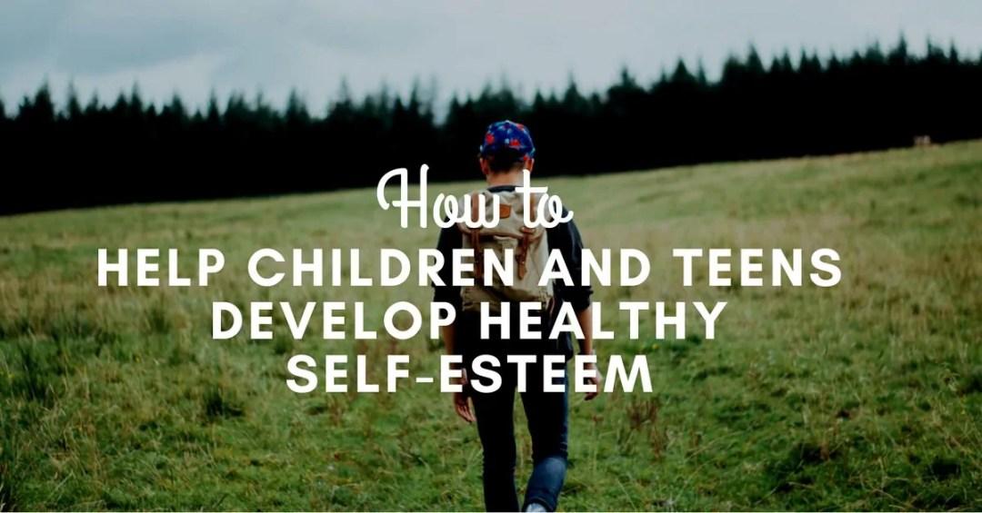 How to Help Children and Teens Develop Healthy Self-Esteem