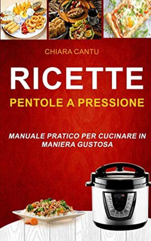 Ricette - Pentole a Pressione - Manuale pratico per cucinare in maniera...