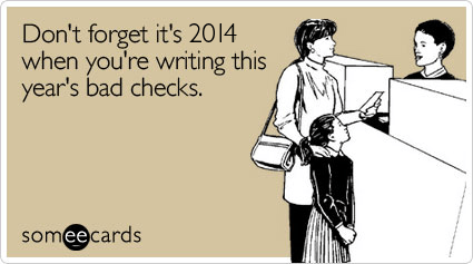 someecards.com - Don't forget it's 2014 when you're writing this year's bad checks.