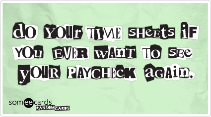 someecards.com - Do your timesheets if you ever want to see your paycheck again.