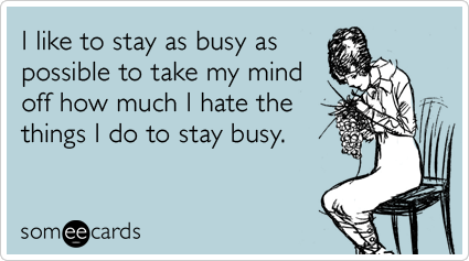 someecards.com - I like to stay as busy as possible to take my mind off how much I hate the things I do to stay busy.