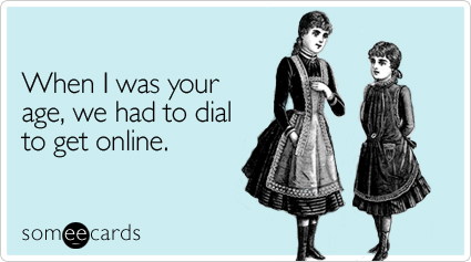 someecards.com - When I was your age, we had to dial to get online