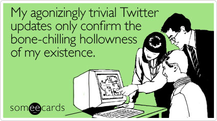 someecards.com - My agonizingly trivial Twitter updates only confirm the bone-chilling hollowness of my existence