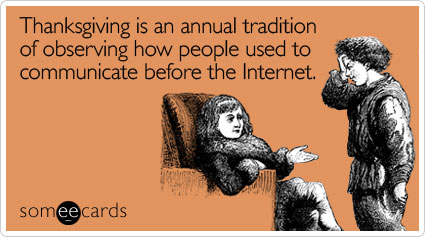 someecards.com - Thanksgiving is an annual tradition of observing how people used to communicate before the Internet
