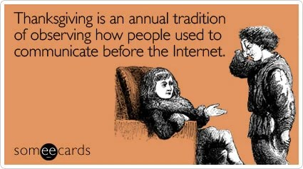 Funny Thanksgiving Ecard: Thanksgiving is an annual tradition of observing how people used to communicate before the Internet.