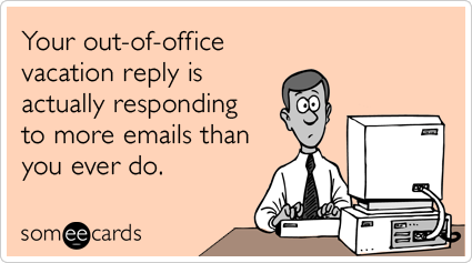 someecards.com - Your out-of-office vacation reply is actually responding to more emails than you ever do.