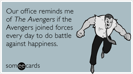 Our office reminds me of The Avengers if the Avengers joined forces every day to do battle against happiness.