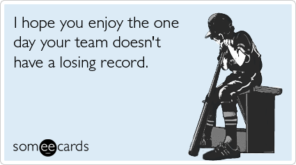 someecards.com - I hope you enjoy the one day your team doesn't have a losing record