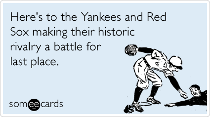 someecards.com - Here's to the Yankees and Red Sox making their historic rivalry a battle for last place.