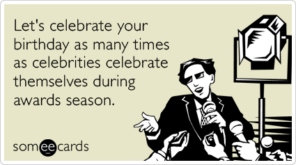 Funny Birthday Ecard: Let's celebrate your birthday as many times as celebrities celebrate themselves during awards season.