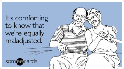 someecards.com - It's comforting to know that we're equally maladjusted