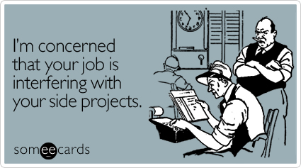 someecards.com - I'm concerned that your job is interfering with your side projects