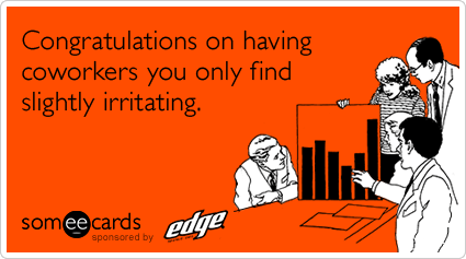 someecards.com - Congratulations on having coworkers you only find slightly irritating.