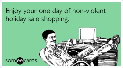 Enjoy your one day of non-violent holiday sale shopping.