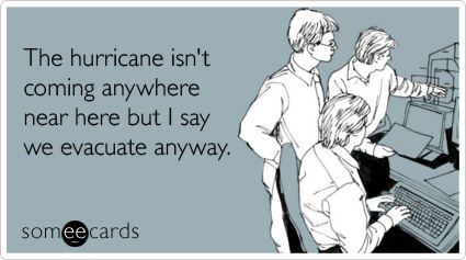 someecards.com - The hurricane isn't coming anywhere near here but I say we evacuate anyway