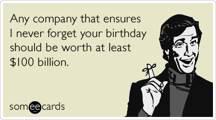 someecards.com - Any company that ensures I never forget your birthday should be worth at least $100 billion.
