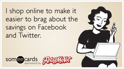 someecards.com - I shop online to make it easier to brag about the savings on Facebook and Twitter.