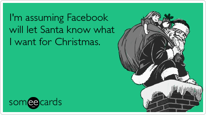 someecards.com - I'm assuming Facebook will let Santa know what I want for Christmas