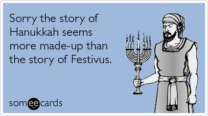 Funny Hanukkah Ecard: Sorry the story of Hanukkah seems more made up than the story of Festivus.