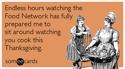 Funny Thanksgiving Ecard: Endless hours watching the Food Network has fully prepared me to sit around watching you cook this Thanksgiving.
