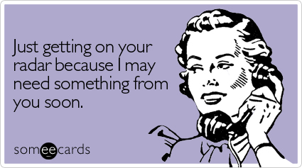 someecards.com - Just getting on your radar because I may need something from you soon