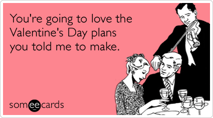 someecards.com - You're going to love the Valentine's Day plans you told me to make