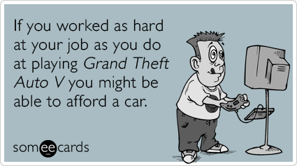 someecards.com - If you worked as hard at your job as you do at playing Grand Theft Auto V you might be able to afford a car.