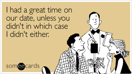 someecards.com - I had a great time on our date, unless you didn't in which case I didn't either