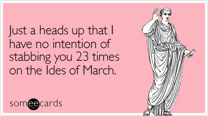 Funny Friendship Ecard: Just a heads up that I have no intention of stabbing you 23 times on the Ides of March.