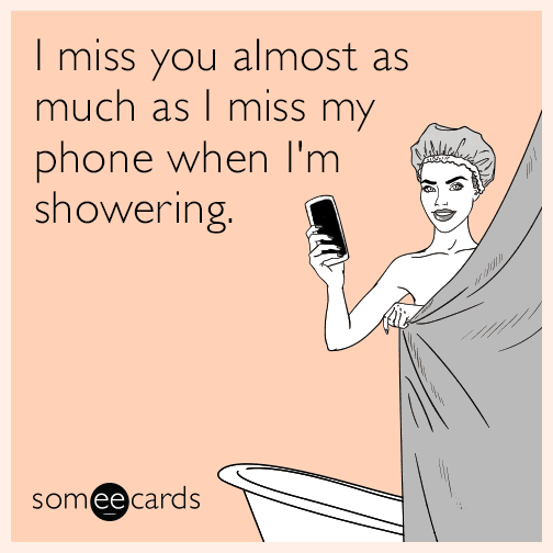 I miss you almost as much as I miss my phone when I'm showering.