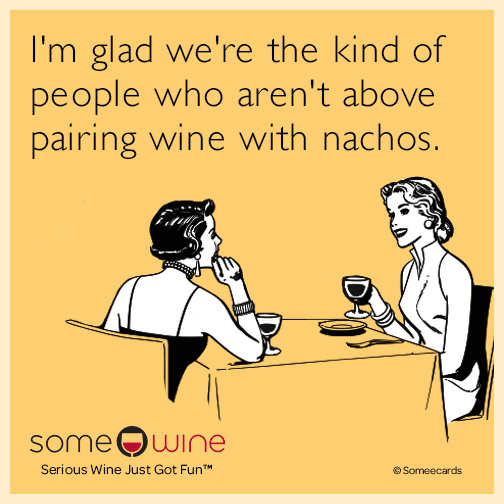I'm glad we're the kind of people who aren't above pairing wine with nachos.
