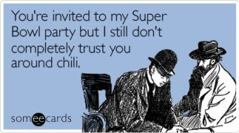 Funny Super Bowl Sunday Ecard: You're invited to my Super Bowl party but I still don't completely trust you around chili.