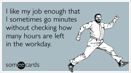 someecards.com - I like my job enough that I sometimes go minutes without checking how many hours are left in the workday.