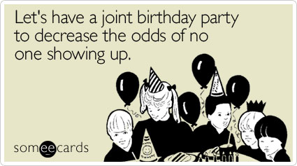 Lets Have A Joint Birthday Party To Decrease The Odds Of