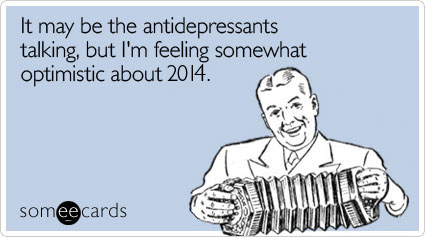 someecards.com - It may be the antidepressants talking, but I'm feeling somewhat optimistic about 2014.