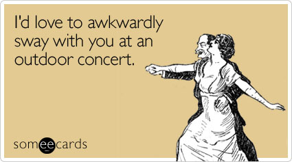 Funny Flirting Ecard: I'd love to awkwardly sway with you at an outdoor concert.