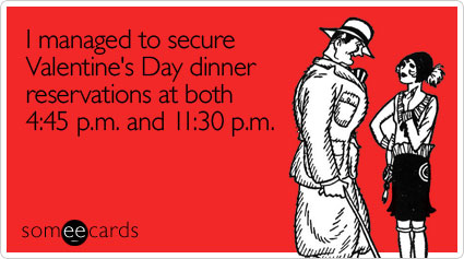 someecards.com - I managed to secure Valentine's Day dinner reservations at both 4:45 p.m. and 11:30 p.m.