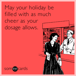 May your holiday be filled with as much cheer as your dosage allows.