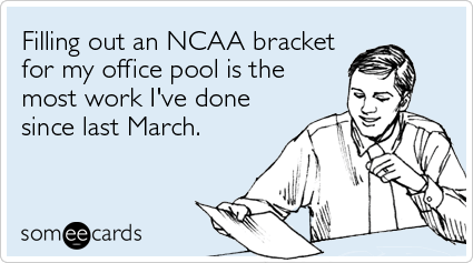someecards.com - Filling out an NCAA bracket for my office pool is the most work I've done since last March