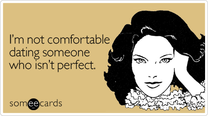 Funny Flirting Ecard: I'm not comfortable dating someone who isn't perfect.