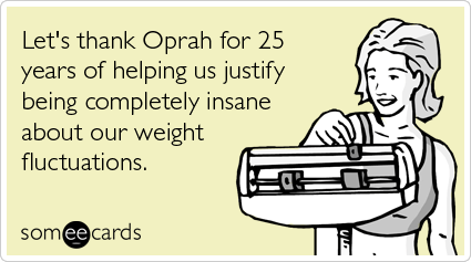 Funny Somewhat Topical Ecard: Let's thank Oprah for 25 years of helping us justify being completely insane about our weight fluctuations.
