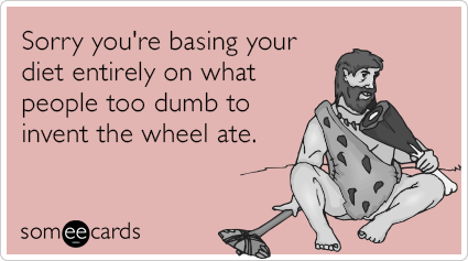 someecards.com - Sorry you're basing your diet entirely on what people too dumb to invent the wheel ate.