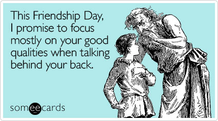 This Friendship Day, I promise to focus mostly on your good qualities when talking behind your back.