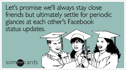 someecards.com - Let's promise we'll always stay close friends but ultimately settle for periodic glances at each other's Facebook status updates