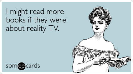 Funny Confession Ecard: I might read more books if they were about reality TV.