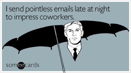 someecards.com - I send pointless emails late at night to impress coworkers