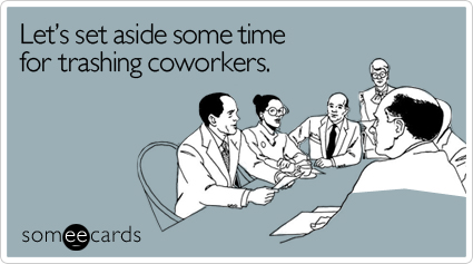 Let's Set Aside Some Time For Trashing Coworkers