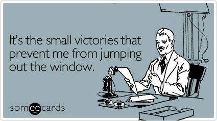 From http://www.someecards.com/workplace-cards/its-the-small-victories